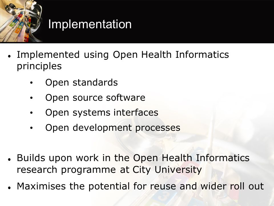 Implemented using Open Health Informatics principles Open standards Open source software Open systems interfaces Open development processes Builds upon work in the Open Health Informatics research programme at City University Maximises the potential for reuse and wider roll out Implementation