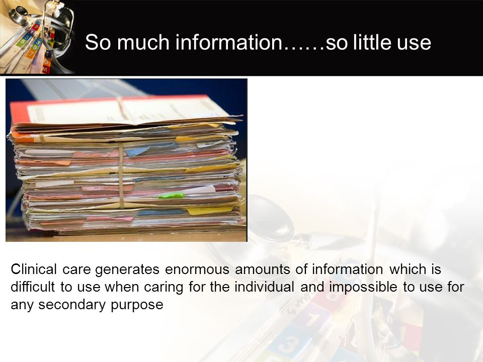 So much information……so little use Clinical care generates enormous amounts of information which is difficult to use when caring for the individual and impossible to use for any secondary purpose