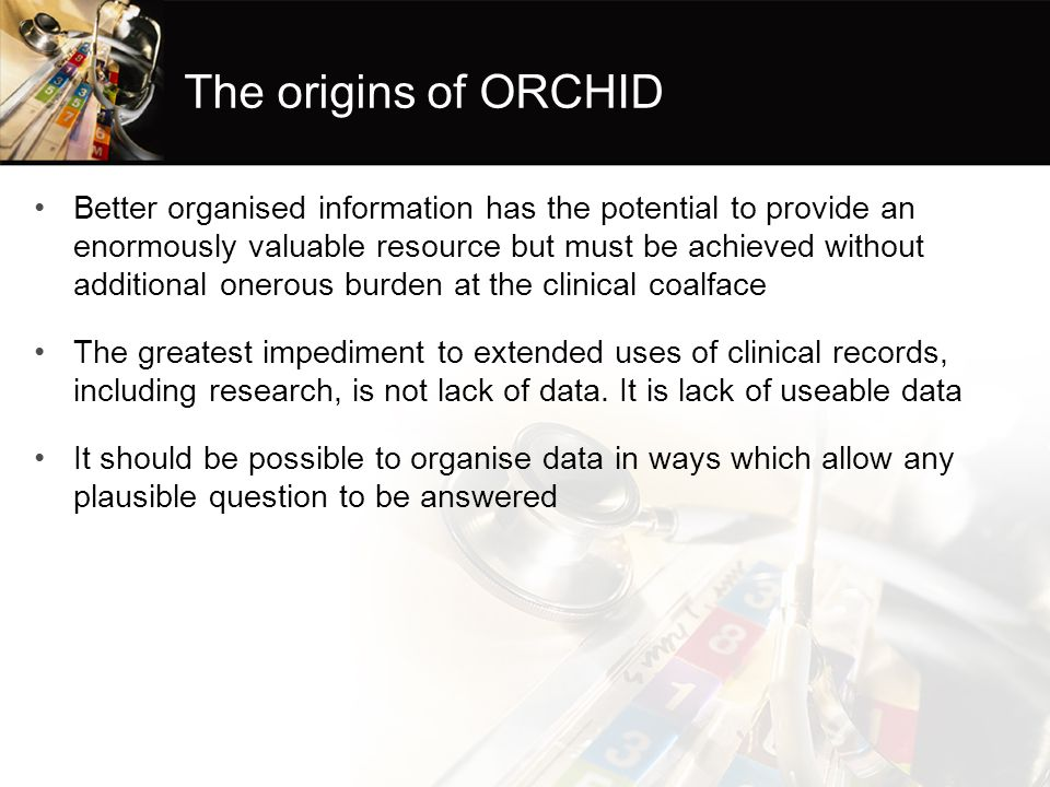 The origins of ORCHID Better organised information has the potential to provide an enormously valuable resource but must be achieved without additional onerous burden at the clinical coalface The greatest impediment to extended uses of clinical records, including research, is not lack of data.