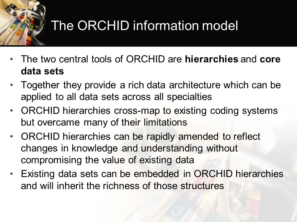 The ORCHID information model The two central tools of ORCHID are hierarchies and core data sets Together they provide a rich data architecture which can be applied to all data sets across all specialties ORCHID hierarchies cross-map to existing coding systems but overcame many of their limitations ORCHID hierarchies can be rapidly amended to reflect changes in knowledge and understanding without compromising the value of existing data Existing data sets can be embedded in ORCHID hierarchies and will inherit the richness of those structures