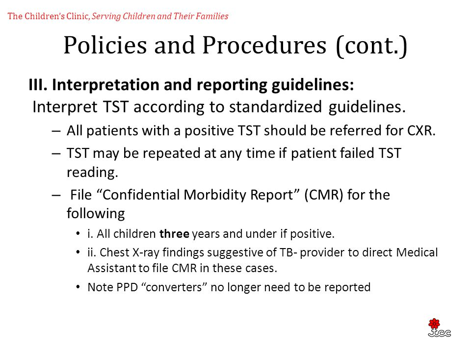 Policies and Procedures (cont.) III. Interpretation and reporting guidelines: Interpret TST according to standardized guidelines. – All patients with