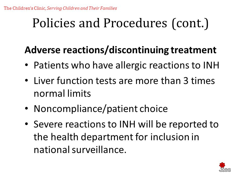 Policies and Procedures (cont.) Adverse reactions/discontinuing treatment Patients who have allergic reactions to INH Liver function tests are more th