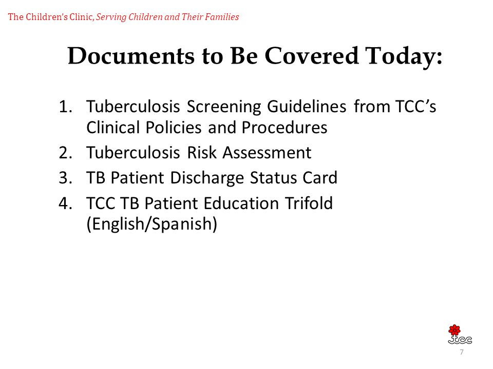 The Childrens Clinic, Serving Children and Their Families Documents to Be Covered Today: 1.Tuberculosis Screening Guidelines from TCCs Clinical Polici
