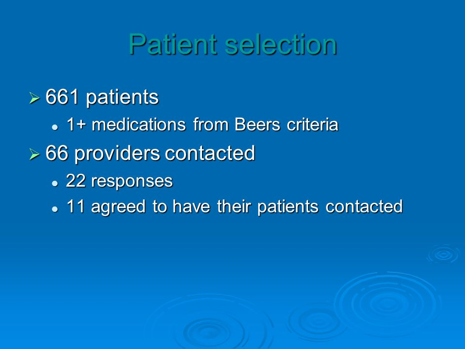 Patient selection 661 patients 661 patients 1+ medications from Beers criteria 1+ medications from Beers criteria 66 providers contacted 66 providers contacted 22 responses 22 responses 11 agreed to have their patients contacted 11 agreed to have their patients contacted