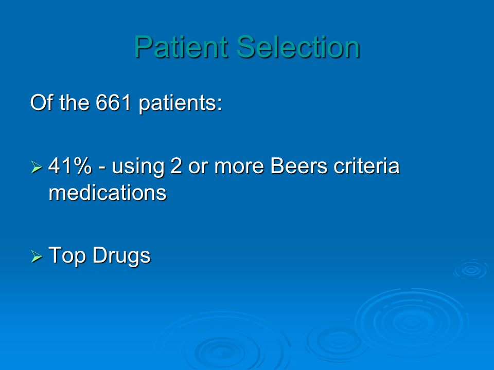 Patient Selection Of the 661 patients: 41% - using 2 or more Beers criteria medications 41% - using 2 or more Beers criteria medications Top Drugs Top Drugs