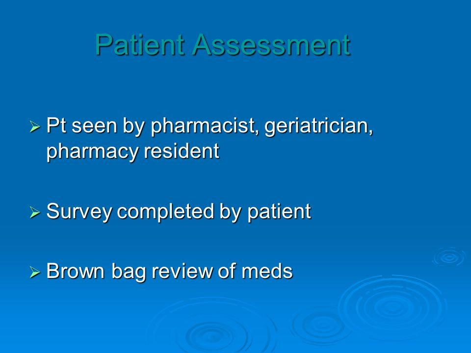 Patient Assessment Pt seen by pharmacist, geriatrician, pharmacy resident Pt seen by pharmacist, geriatrician, pharmacy resident Survey completed by patient Survey completed by patient Brown bag review of meds Brown bag review of meds