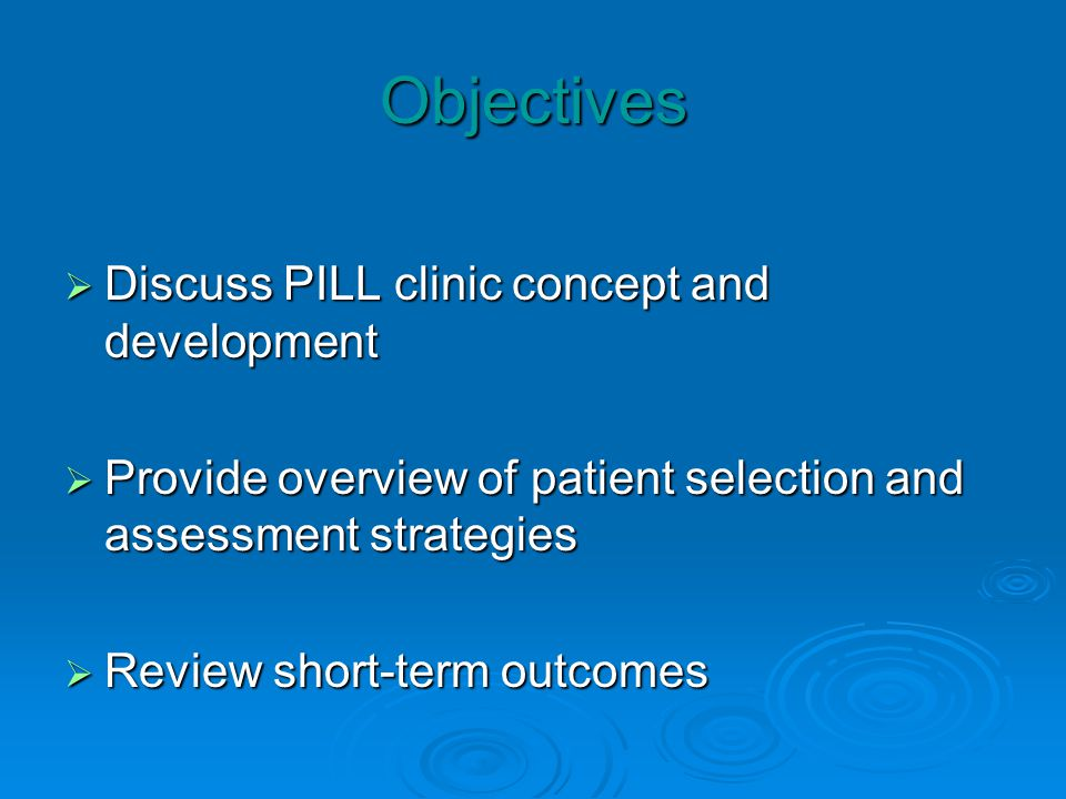 Objectives Discuss PILL clinic concept and development Discuss PILL clinic concept and development Provide overview of patient selection and assessment strategies Provide overview of patient selection and assessment strategies Review short-term outcomes Review short-term outcomes