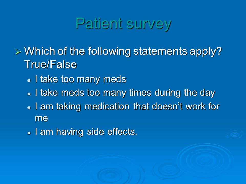 Patient survey Which of the following statements apply? True/False Which of the following statements apply? True/False I take too many meds I take too