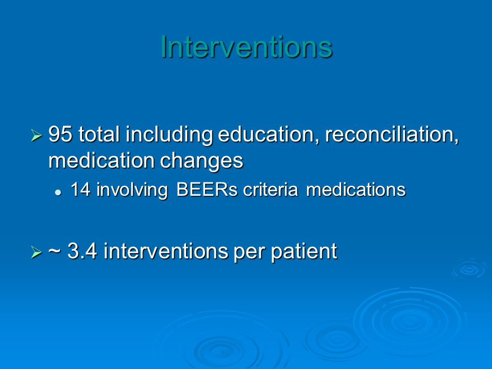 Interventions 95 total including education, reconciliation, medication changes 95 total including education, reconciliation, medication changes 14 involving BEERs criteria medications 14 involving BEERs criteria medications ~ 3.4 interventions per patient ~ 3.4 interventions per patient