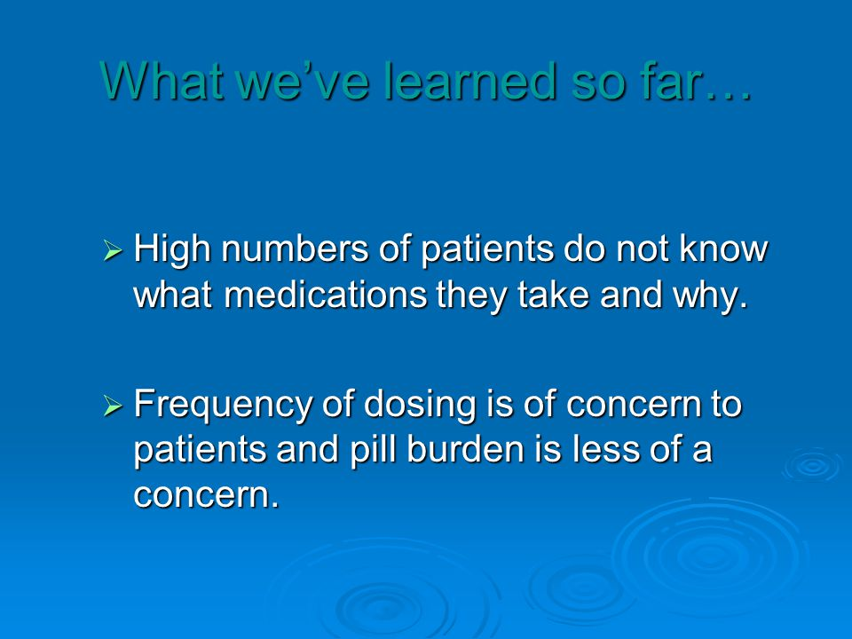 What weve learned so far… High numbers of patients do not know what medications they take and why.
