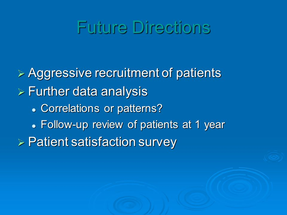 Future Directions Aggressive recruitment of patients Aggressive recruitment of patients Further data analysis Further data analysis Correlations or pa