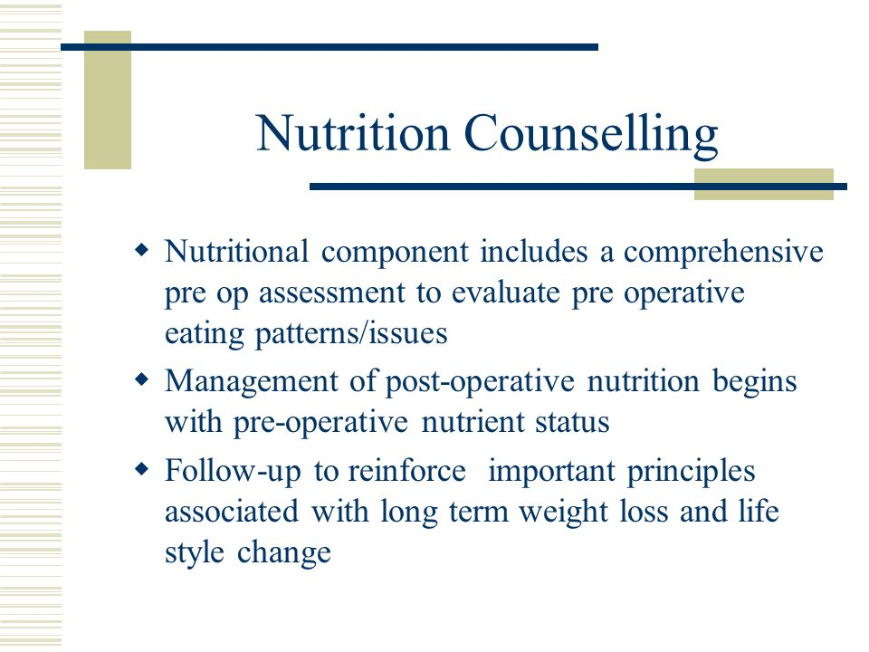 Nutrition Counselling Nutritional component includes a comprehensive pre op assessment to evaluate pre operative eating patterns/issues Management of