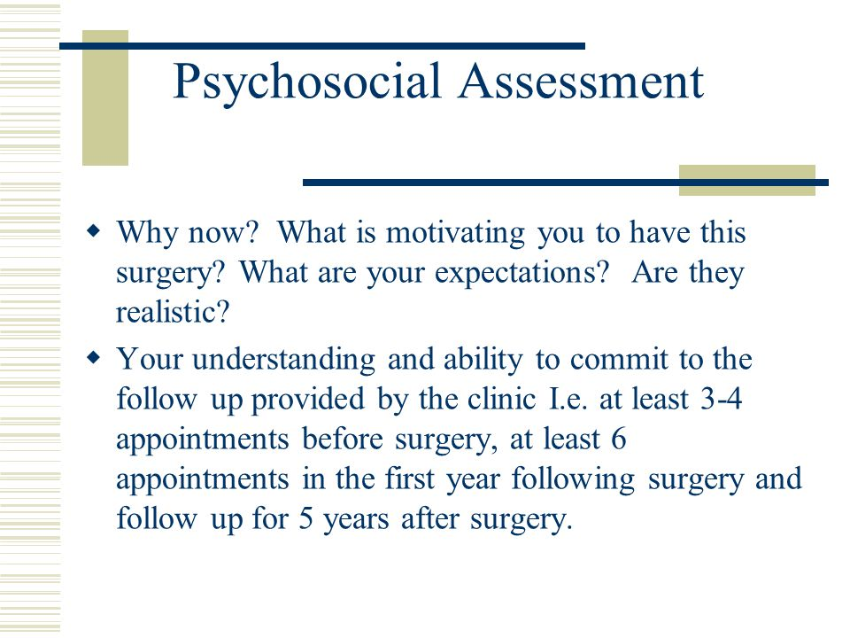 Psychosocial Assessment Why now? What is motivating you to have this surgery? What are your expectations? Are they realistic? Your understanding and a