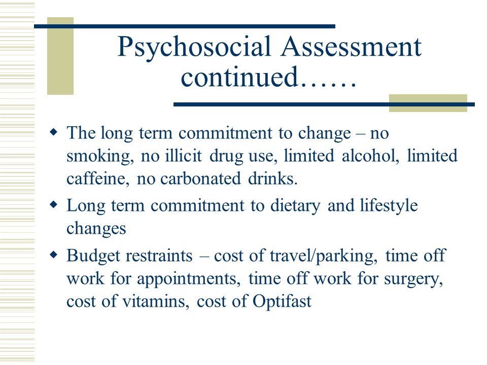 Psychosocial Assessment continued…… The long term commitment to change – no smoking, no illicit drug use, limited alcohol, limited caffeine, no carbon