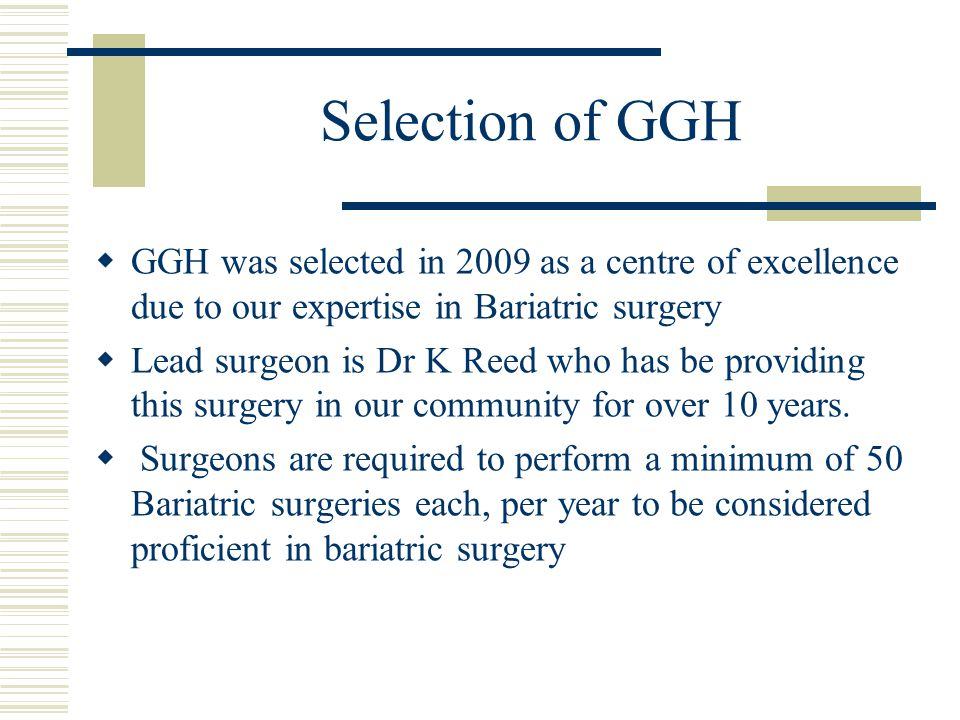 Selection of GGH GGH was selected in 2009 as a centre of excellence due to our expertise in Bariatric surgery Lead surgeon is Dr K Reed who has be pro