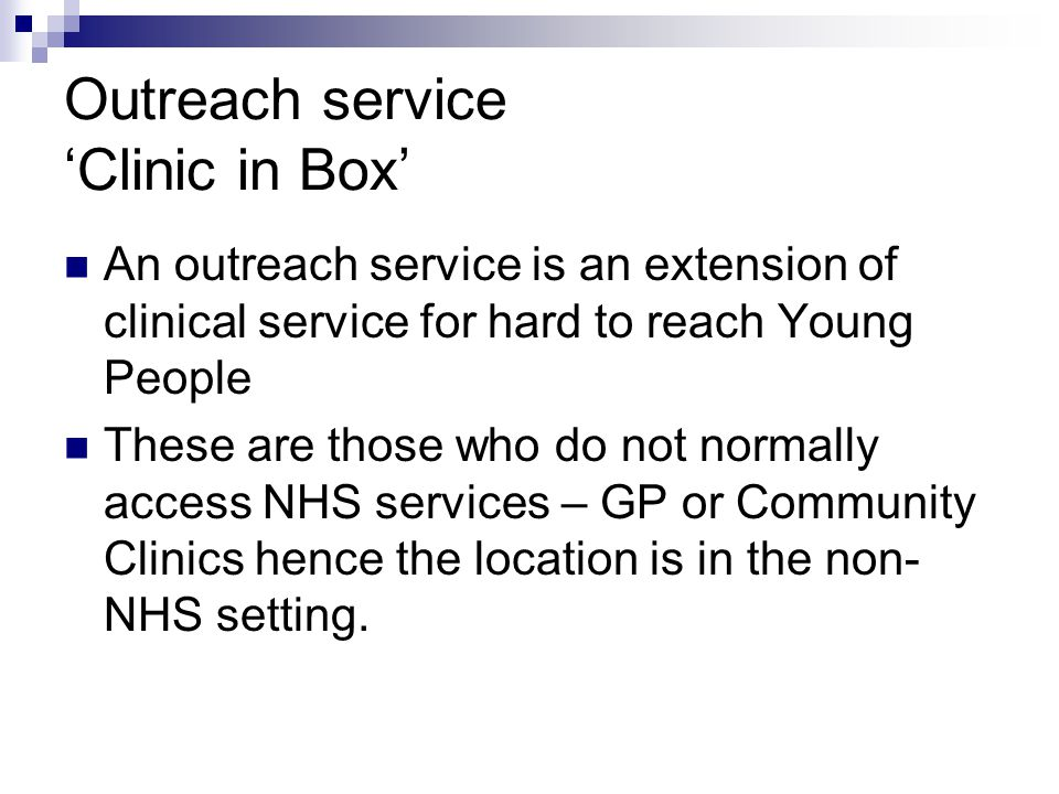 Outreach service Clinic in Box An outreach service is an extension of clinical service for hard to reach Young People These are those who do not norma