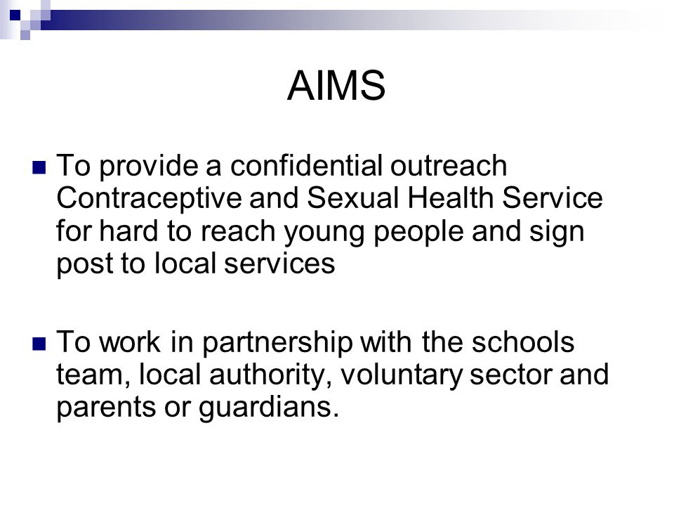 AIMS To provide a confidential outreach Contraceptive and Sexual Health Service for hard to reach young people and sign post to local services To work