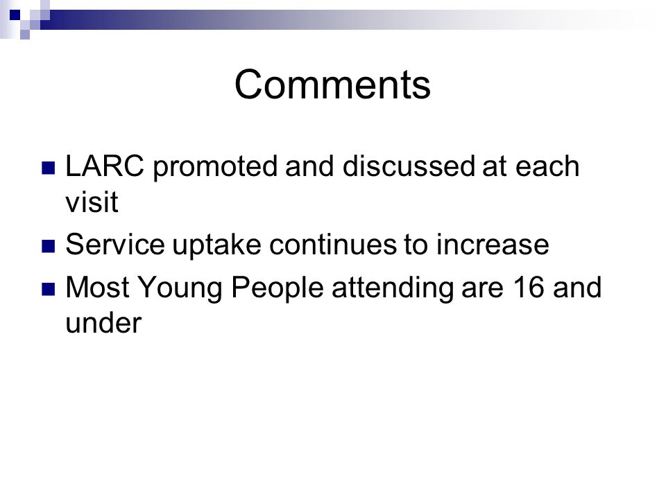 Comments LARC promoted and discussed at each visit Service uptake continues to increase Most Young People attending are 16 and under