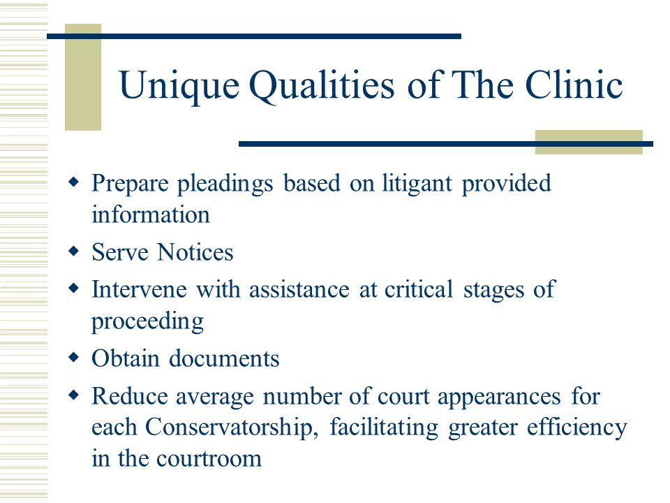 Unique Qualities of The Clinic Prepare pleadings based on litigant provided information Serve Notices Intervene with assistance at critical stages of proceeding Obtain documents Reduce average number of court appearances for each Conservatorship, facilitating greater efficiency in the courtroom