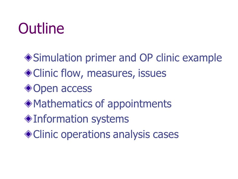 Simulation for Managers Many healthcare systems horribly complex Difficult to estimate impact of changes to system on performance Much easier and less expensive to experiment with a model instead of the real system Discrete even simulation allows capture of variability and complex interactions in systems Handed out two nice introductions to computer simulation for healthcare managers a few weeks ago: Benneyan, J.C., An introduction to using computer simulation in healthcare: patient wait case study Mahachek, A.R., An introduction to patient flow simulation for health-care managers Example: An outpatient clinic simulation model