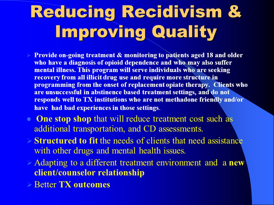 Reducing Recidivism & Improving Quality Provide on-going treatment & monitoring to patients aged 18 and older who have a diagnosis of opioid dependence and who may also suffer mental illness.