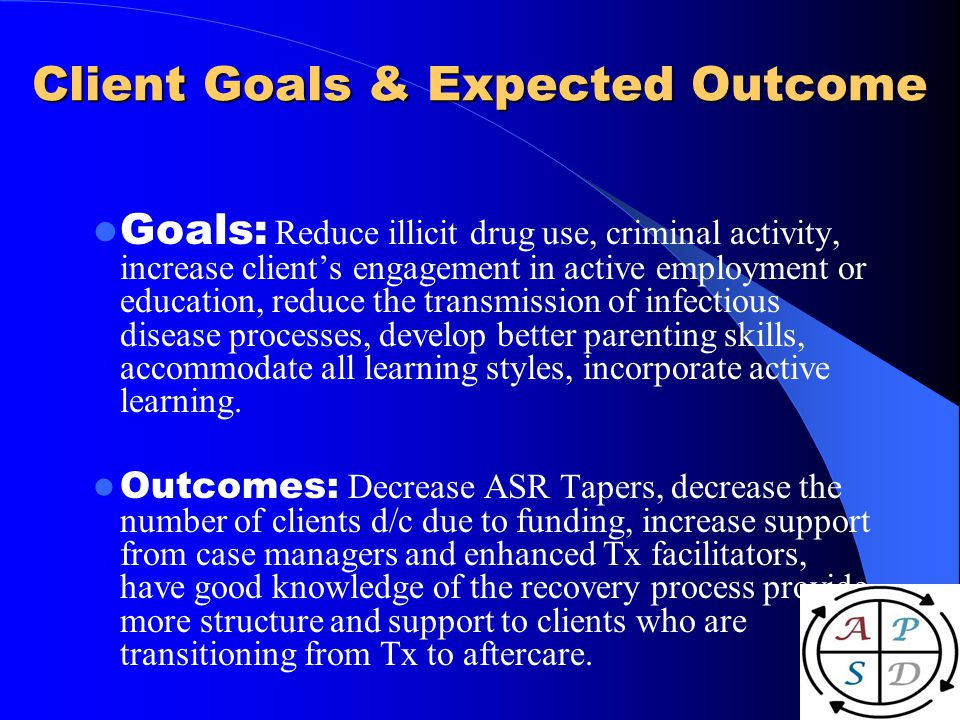 Client Goals & Expected Outcome Goals: Reduce illicit drug use, criminal activity, increase clients engagement in active employment or education, reduce the transmission of infectious disease processes, develop better parenting skills, accommodate all learning styles, incorporate active learning.