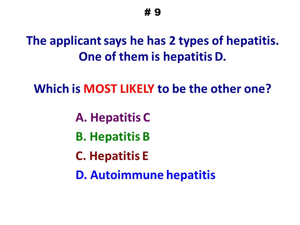 # 9 The applicant says he has 2 types of hepatitis. One of them is hepatitis D. Which is MOST LIKELY to be the other one? A. Hepatitis C B. Hepatitis
