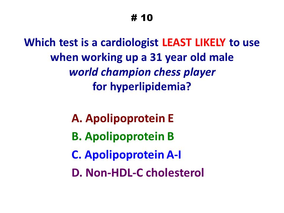 # 10 Which test is a cardiologist LEAST LIKELY to use when working up a 31 year old male world champion chess player for hyperlipidemia? A. Apolipopro