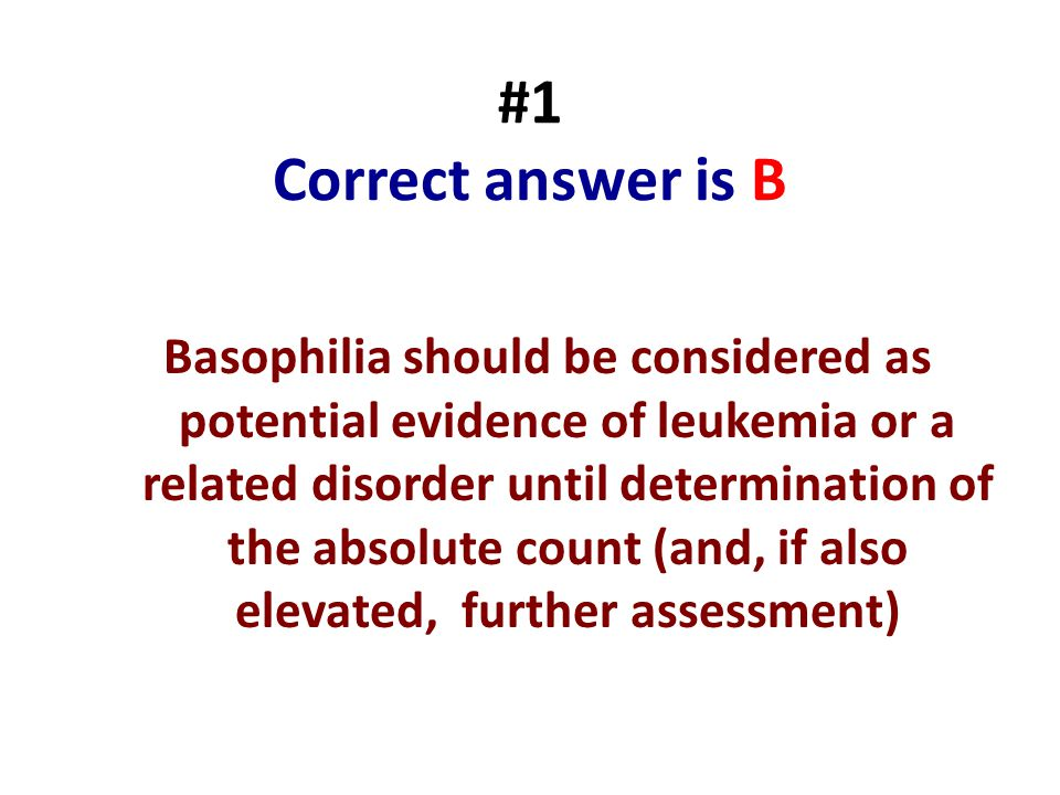 #1 Correct answer is B Basophilia should be considered as potential evidence of leukemia or a related disorder until determination of the absolute cou
