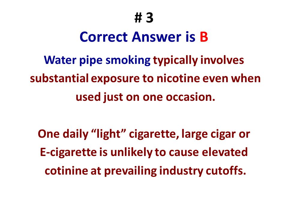 # 3 Correct Answer is B Water pipe smoking typically involves substantial exposure to nicotine even when used just on one occasion. One daily light ci