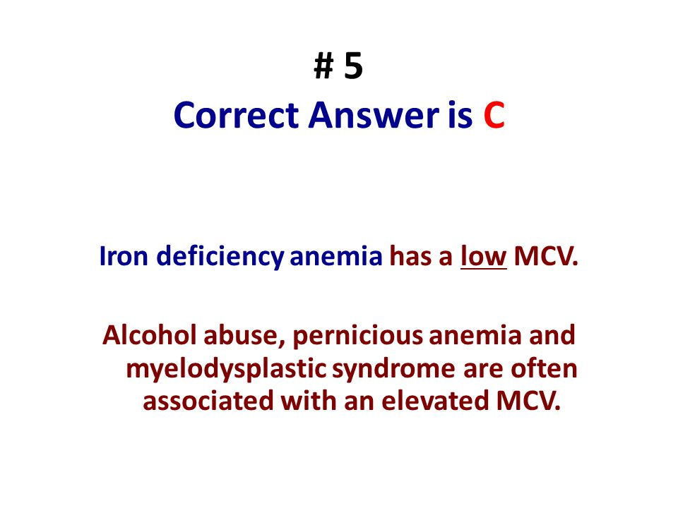 # 5 Correct Answer is C Iron deficiency anemia has a low MCV. Alcohol abuse, pernicious anemia and myelodysplastic syndrome are often associated with