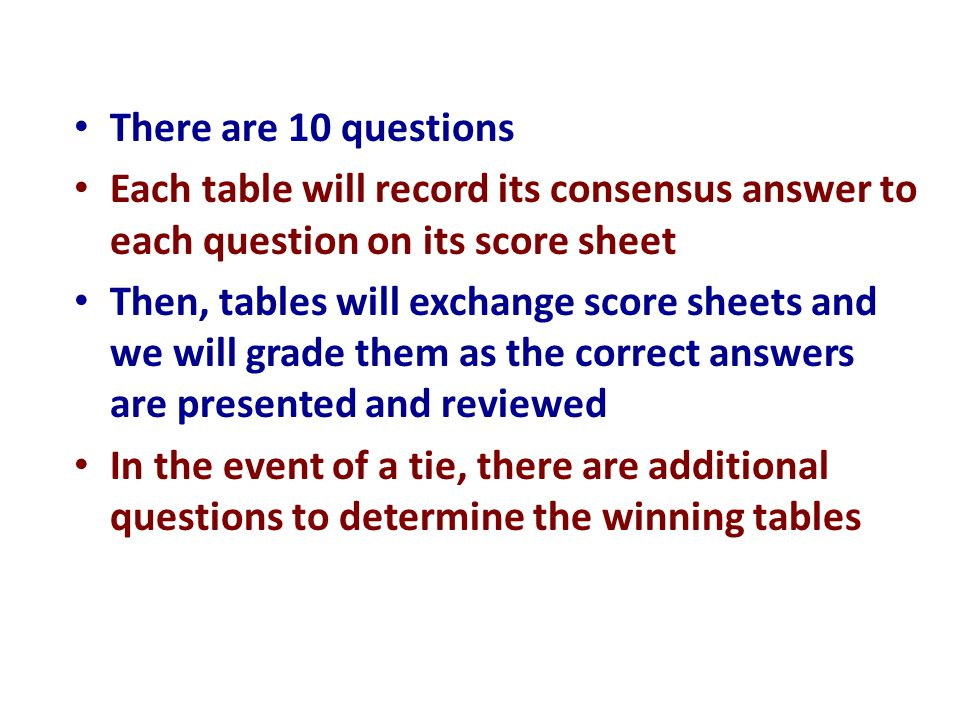 There are 10 questions Each table will record its consensus answer to each question on its score sheet Then, tables will exchange score sheets and we