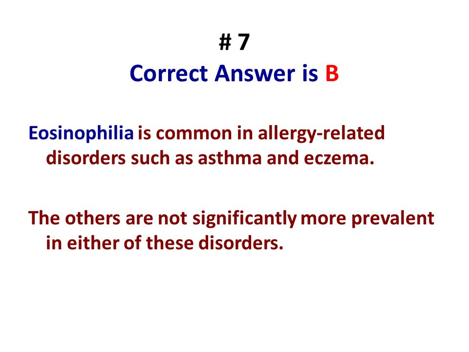 # 7 Correct Answer is B Eosinophilia is common in allergy-related disorders such as asthma and eczema. The others are not significantly more prevalent