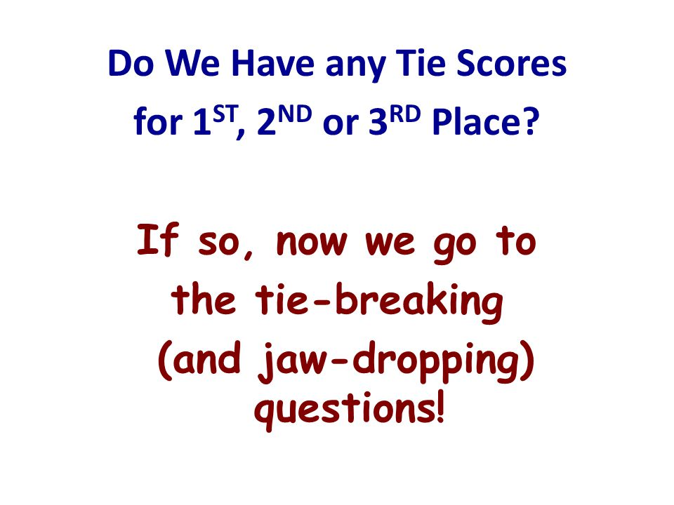 Do We Have any Tie Scores for 1 ST, 2 ND or 3 RD Place? If so, now we go to the tie-breaking (and jaw-dropping) questions!