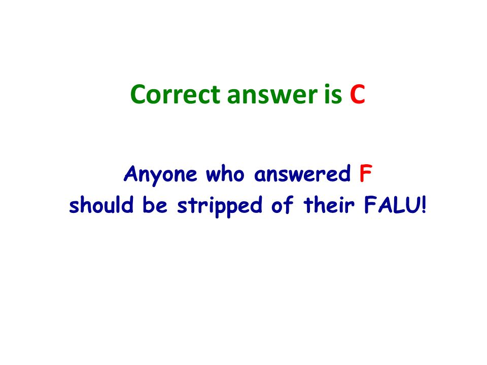 Correct answer is C Anyone who answered F should be stripped of their FALU!
