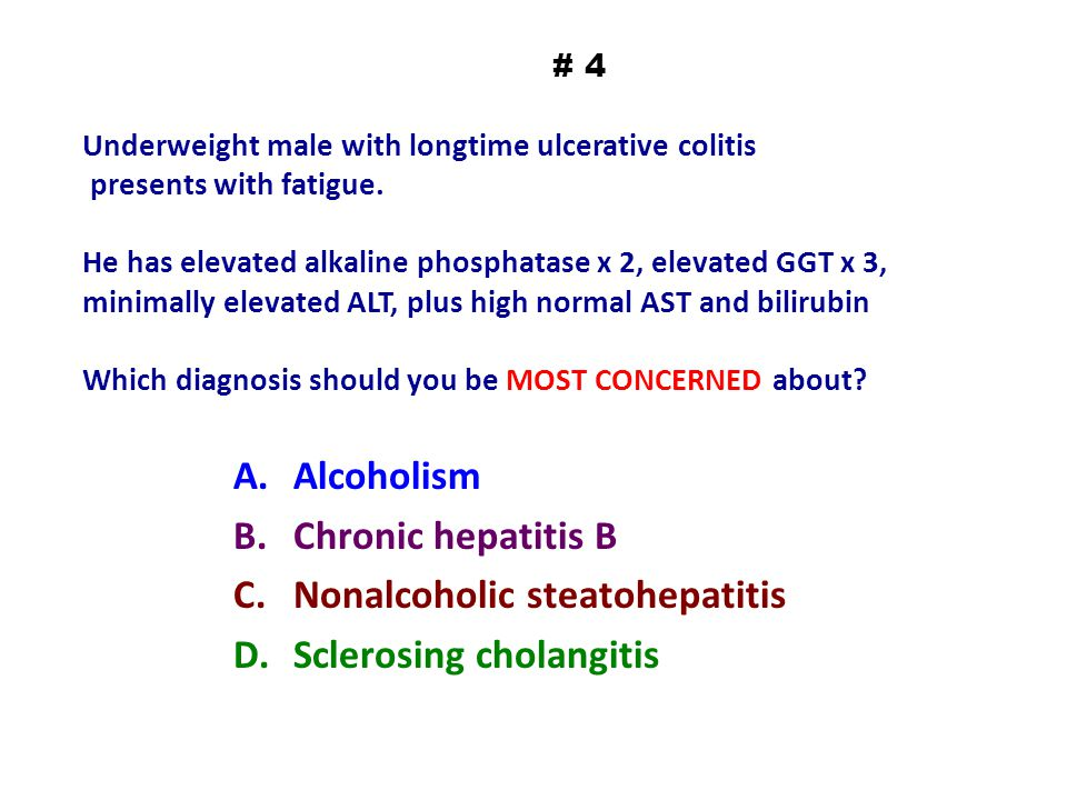 # 4 Underweight male with longtime ulcerative colitis presents with fatigue. He has elevated alkaline phosphatase x 2, elevated GGT x 3, minimally ele