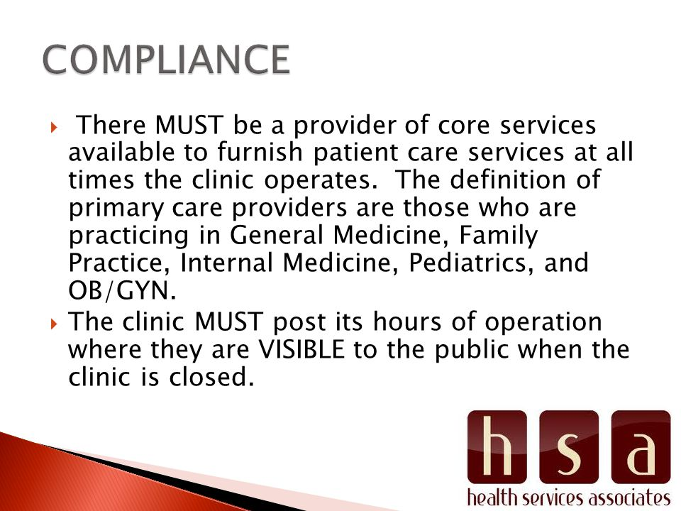 There MUST be a provider of core services available to furnish patient care services at all times the clinic operates. The definition of primary care