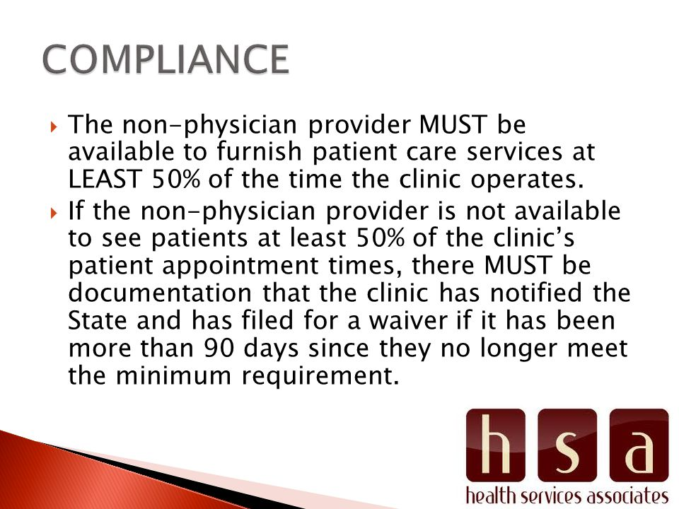 The non-physician provider MUST be available to furnish patient care services at LEAST 50% of the time the clinic operates.