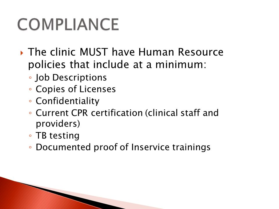 The clinic MUST have Human Resource policies that include at a minimum: Job Descriptions Copies of Licenses Confidentiality Current CPR certification (clinical staff and providers) TB testing Documented proof of Inservice trainings