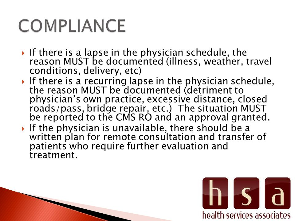 If there is a lapse in the physician schedule, the reason MUST be documented (illness, weather, travel conditions, delivery, etc) If there is a recurring lapse in the physician schedule, the reason MUST be documented (detriment to physicians own practice, excessive distance, closed roads/pass, bridge repair, etc.) The situation MUST be reported to the CMS RO and an approval granted.