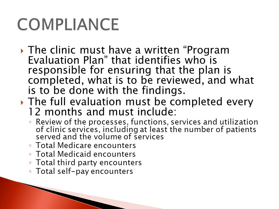 The clinic must have a written Program Evaluation Plan that identifies who is responsible for ensuring that the plan is completed, what is to be reviewed, and what is to be done with the findings.