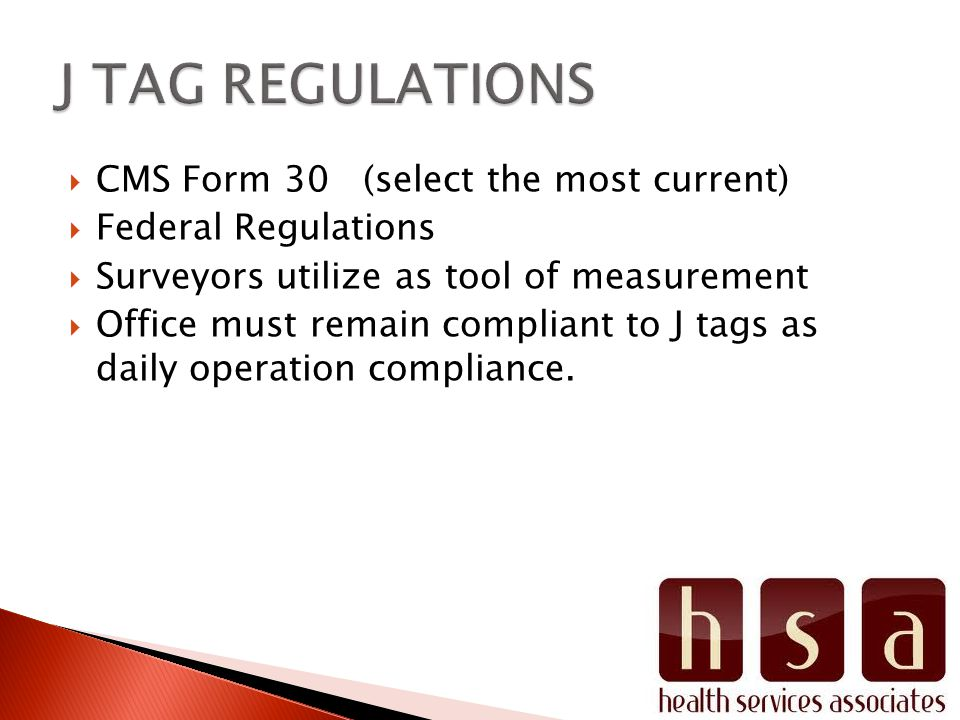 CMS Form 30 (select the most current) Federal Regulations Surveyors utilize as tool of measurement Office must remain compliant to J tags as daily ope