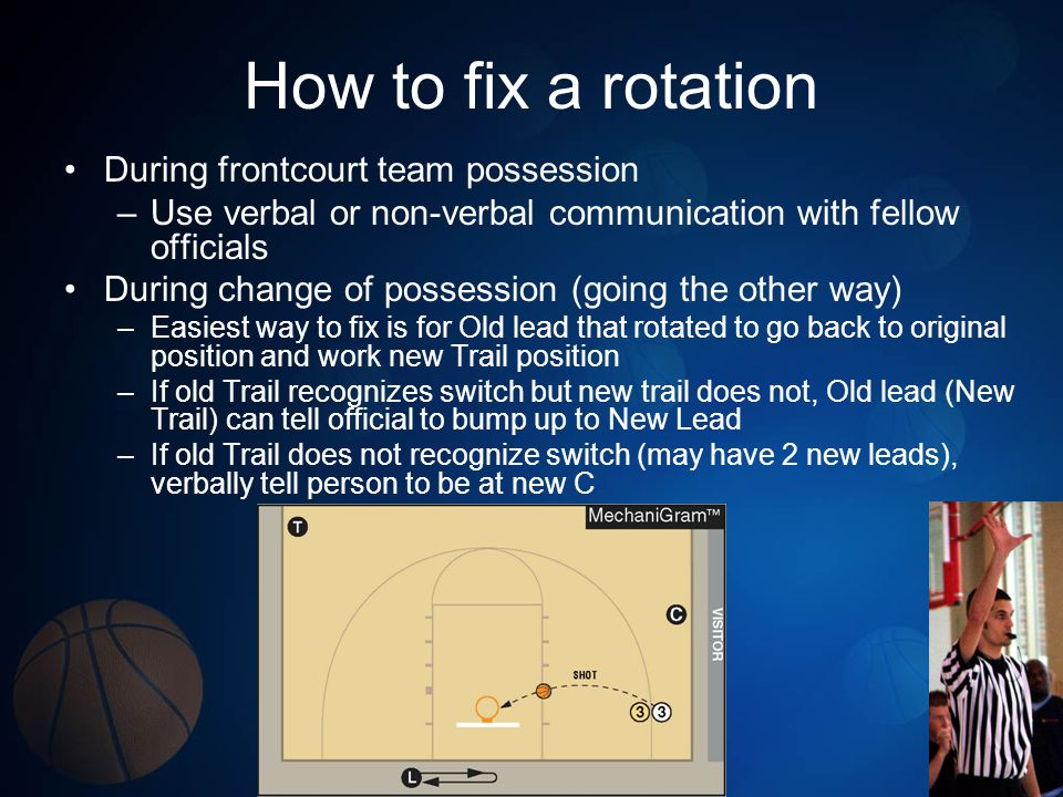 How to fix a rotation During frontcourt team possession –Use verbal or non-verbal communication with fellow officials During change of possession (goi