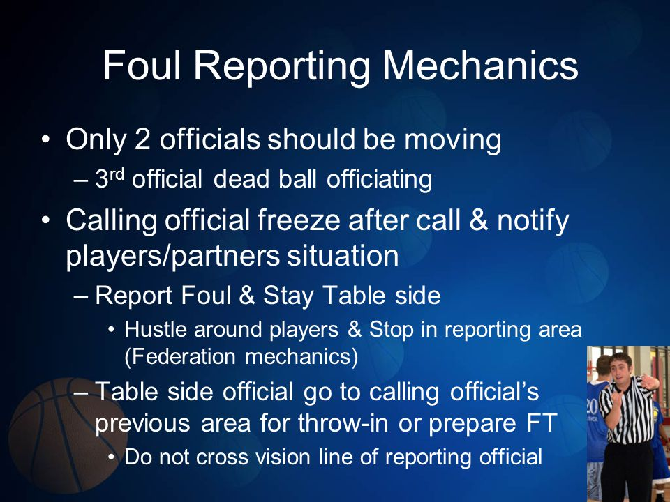 Foul Reporting Mechanics Only 2 officials should be moving –3 rd official dead ball officiating Calling official freeze after call & notify players/partners situation –Report Foul & Stay Table side Hustle around players & Stop in reporting area (Federation mechanics) –Table side official go to calling officials previous area for throw-in or prepare FT Do not cross vision line of reporting official