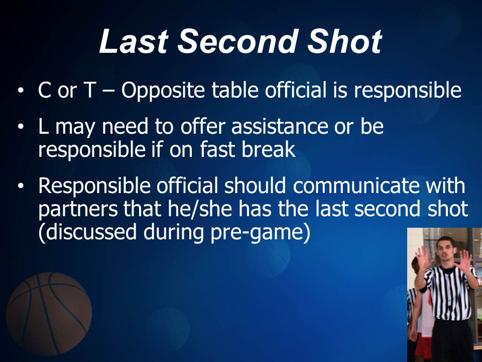 Last Second Shot C or T – Opposite table official is responsible L may need to offer assistance or be responsible if on fast break Responsible officia