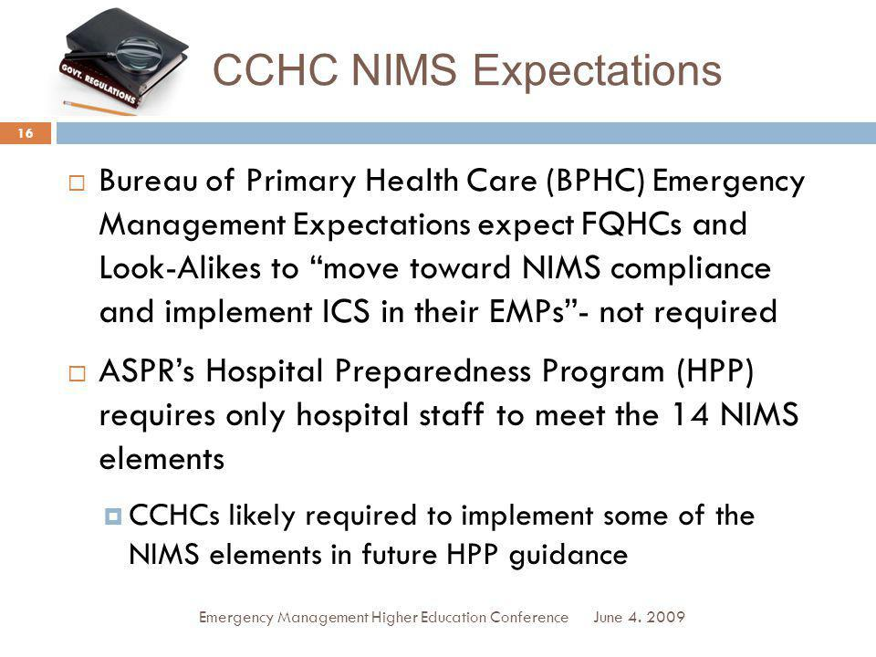 CCHC NIMS Expectations Bureau of Primary Health Care (BPHC) Emergency Management Expectations expect FQHCs and Look-Alikes to move toward NIMS compliance and implement ICS in their EMPs- not required ASPRs Hospital Preparedness Program (HPP) requires only hospital staff to meet the 14 NIMS elements CCHCs likely required to implement some of the NIMS elements in future HPP guidance June 4.