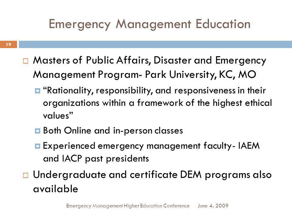 Emergency Management Education Masters of Public Affairs, Disaster and Emergency Management Program- Park University, KC, MO Rationality, responsibility, and responsiveness in their organizations within a framework of the highest ethical values Both Online and in-person classes Experienced emergency management faculty- IAEM and IACP past presidents Undergraduate and certificate DEM programs also available June 4.