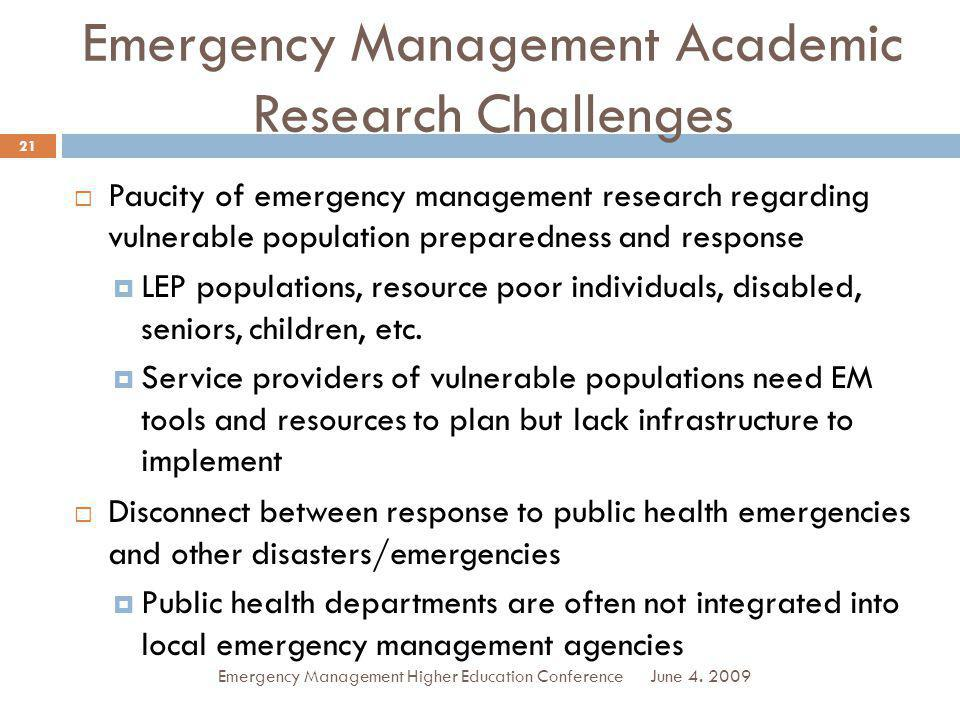 Emergency Management Academic Research Challenges Paucity of emergency management research regarding vulnerable population preparedness and response LEP populations, resource poor individuals, disabled, seniors, children, etc.