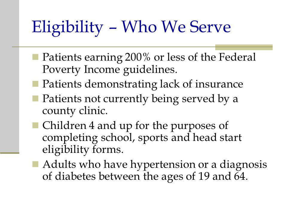 Eligibility – Who We Serve Patients earning 200% or less of the Federal Poverty Income guidelines.