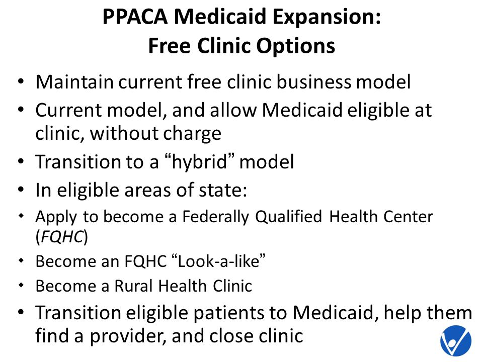 PPACA Medicaid Expansion: Free Clinic Options Maintain current free clinic business model Current model, and allow Medicaid eligible at clinic, without charge Transition to a hybrid model In eligible areas of state: Apply to become a Federally Qualified Health Center (FQHC) Become an FQHC Look-a-like Become a Rural Health Clinic Transition eligible patients to Medicaid, help them find a provider, and close clinic